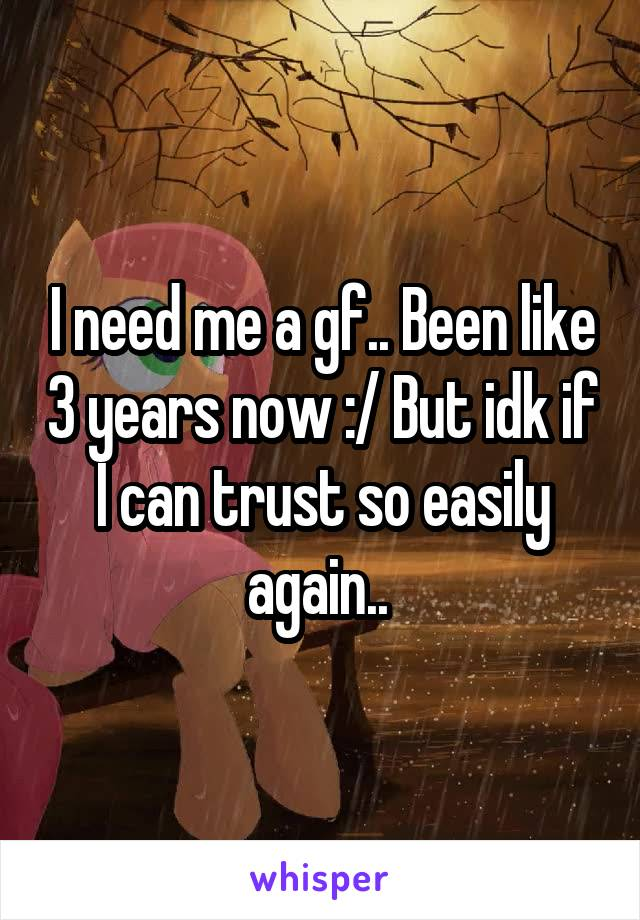 I need me a gf.. Been like 3 years now :/ But idk if I can trust so easily again..