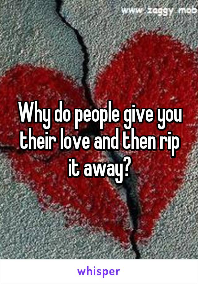 Why do people give you their love and then rip it away?