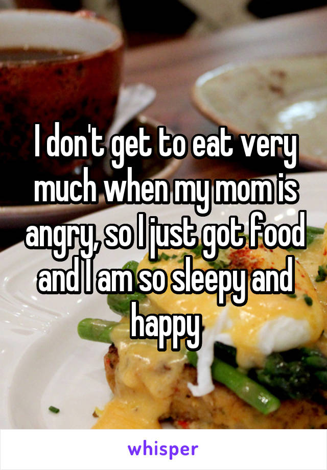 I don't get to eat very much when my mom is angry, so I just got food and I am so sleepy and happy