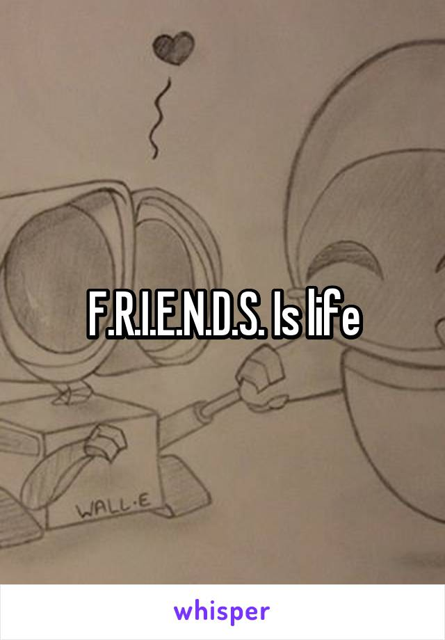 F.R.I.E.N.D.S. Is life