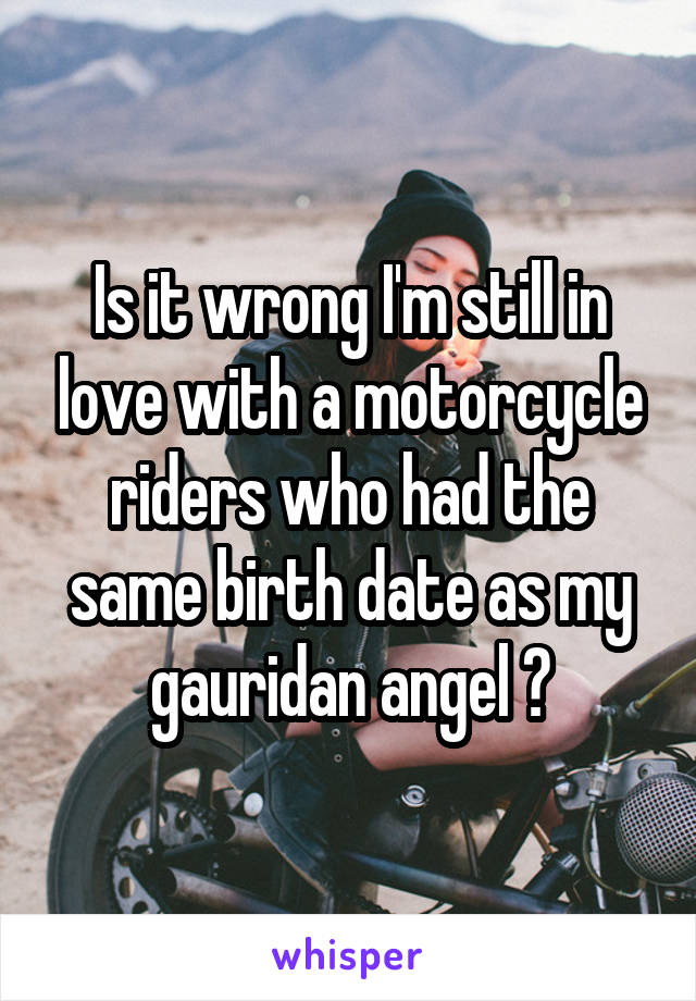 Is it wrong I'm still in love with a motorcycle riders who had the same birth date as my gauridan angel ?