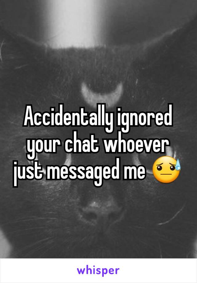 Accidentally ignored your chat whoever just messaged me 😓