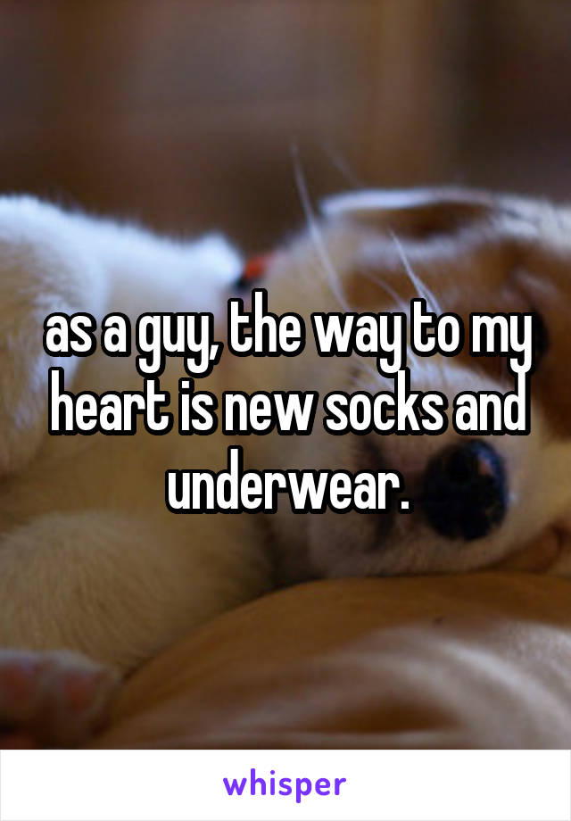 as a guy, the way to my heart is new socks and underwear.