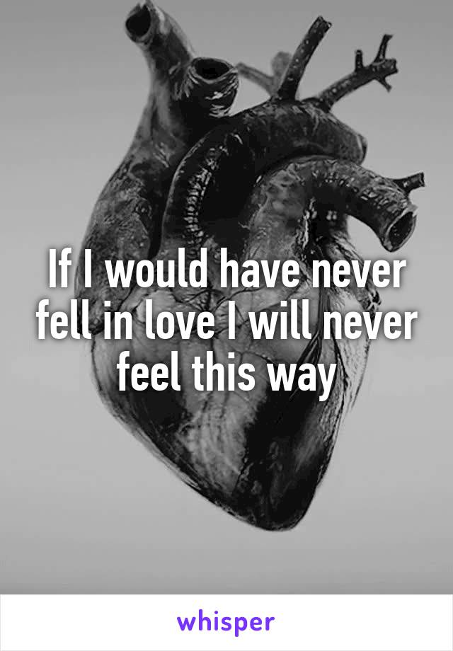 If I would have never fell in love I will never feel this way