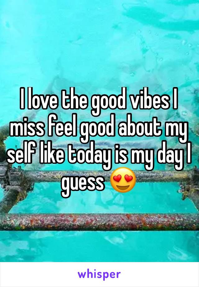 I love the good vibes I miss feel good about my self like today is my day I guess 😍