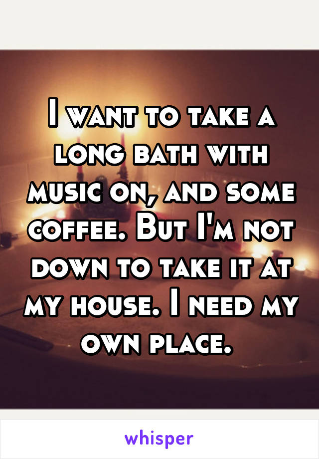 I want to take a long bath with music on, and some coffee. But I'm not down to take it at my house. I need my own place.