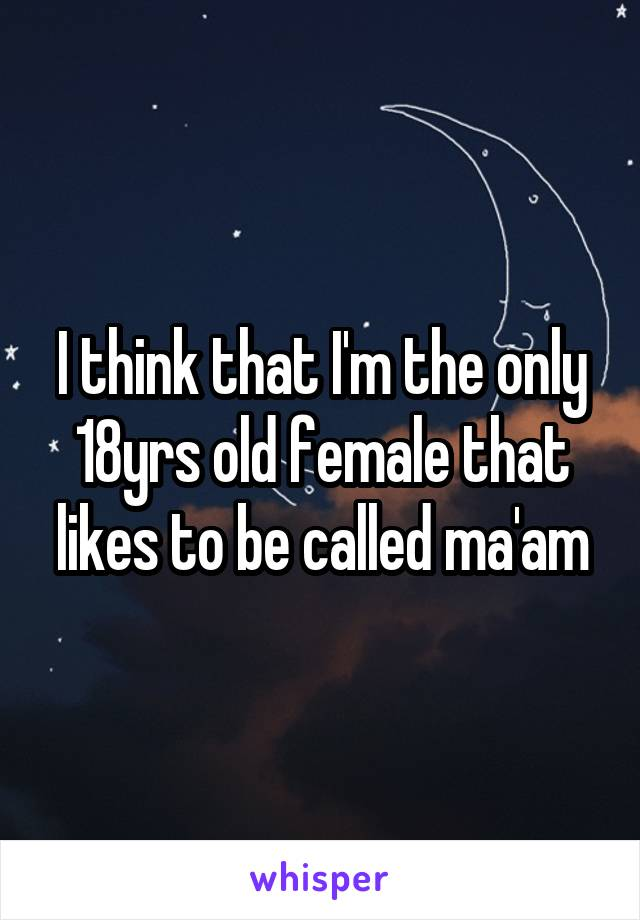 I think that I'm the only 18yrs old female that likes to be called ma'am