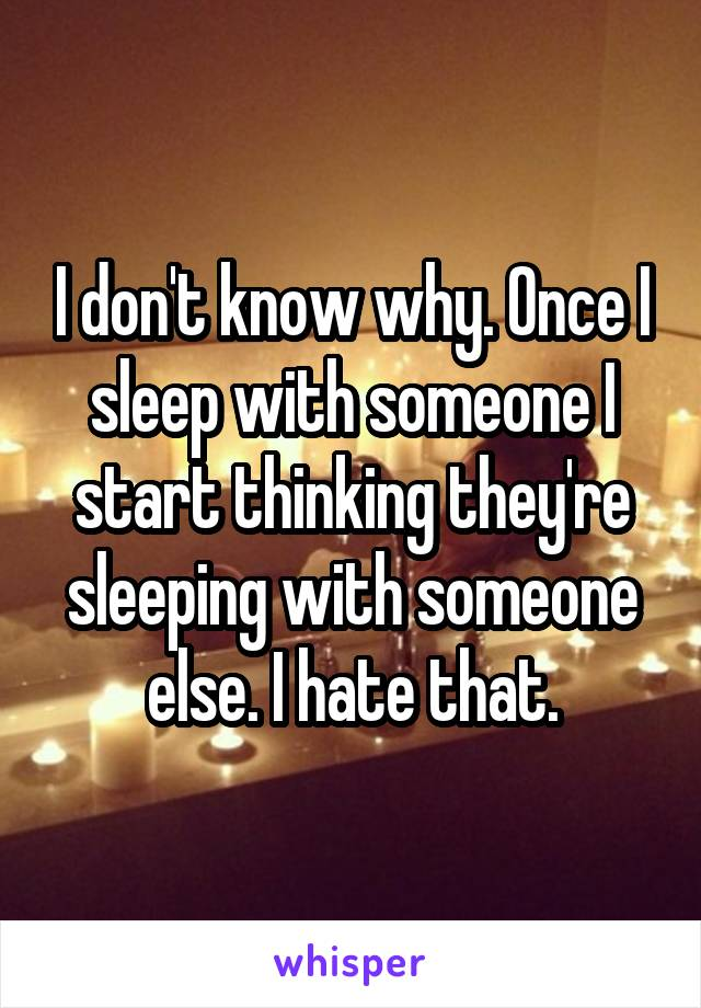 I don't know why. Once I sleep with someone I start thinking they're sleeping with someone else. I hate that.