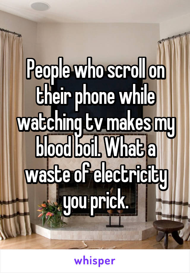 People who scroll on their phone while watching tv makes my blood boil. What a waste of electricity you prick.