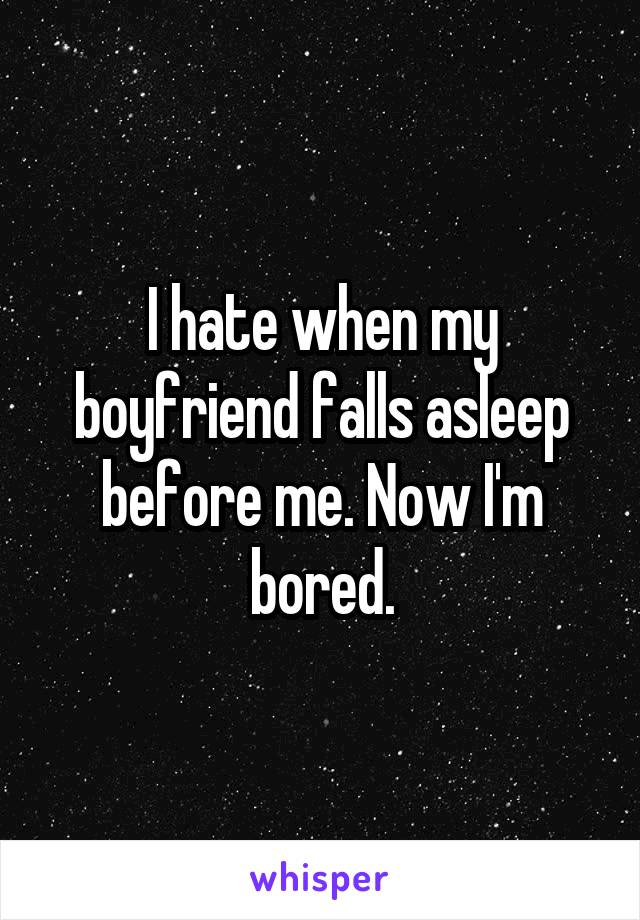 I hate when my boyfriend falls asleep before me. Now I'm bored.