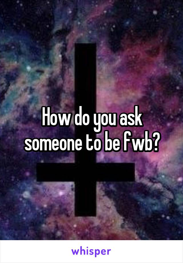 How do you ask someone to be fwb?