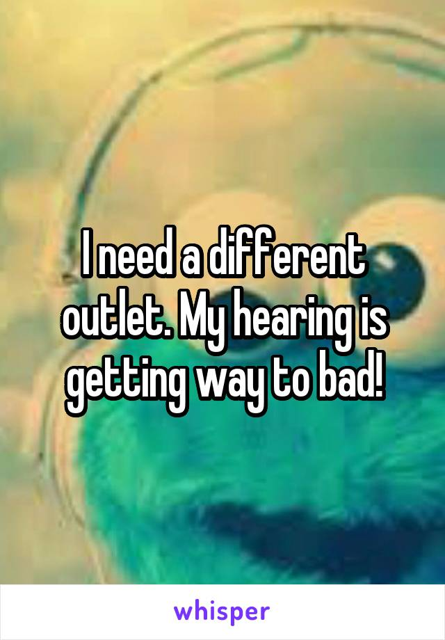 I need a different outlet. My hearing is getting way to bad!