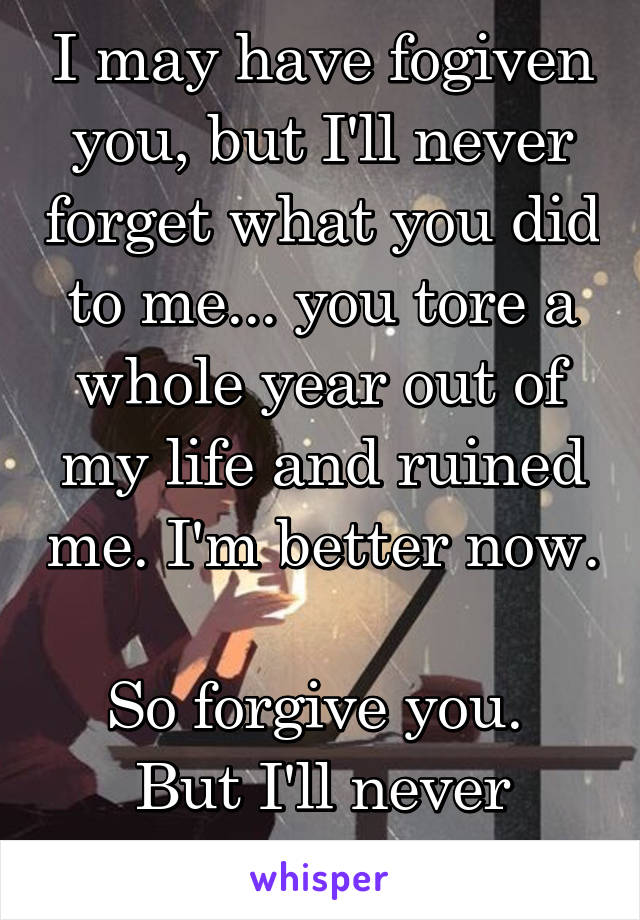 I may have fogiven you, but I'll never forget what you did to me... you tore a whole year out of my life and ruined me. I'm better now.  So forgive you.  But I'll never forget.