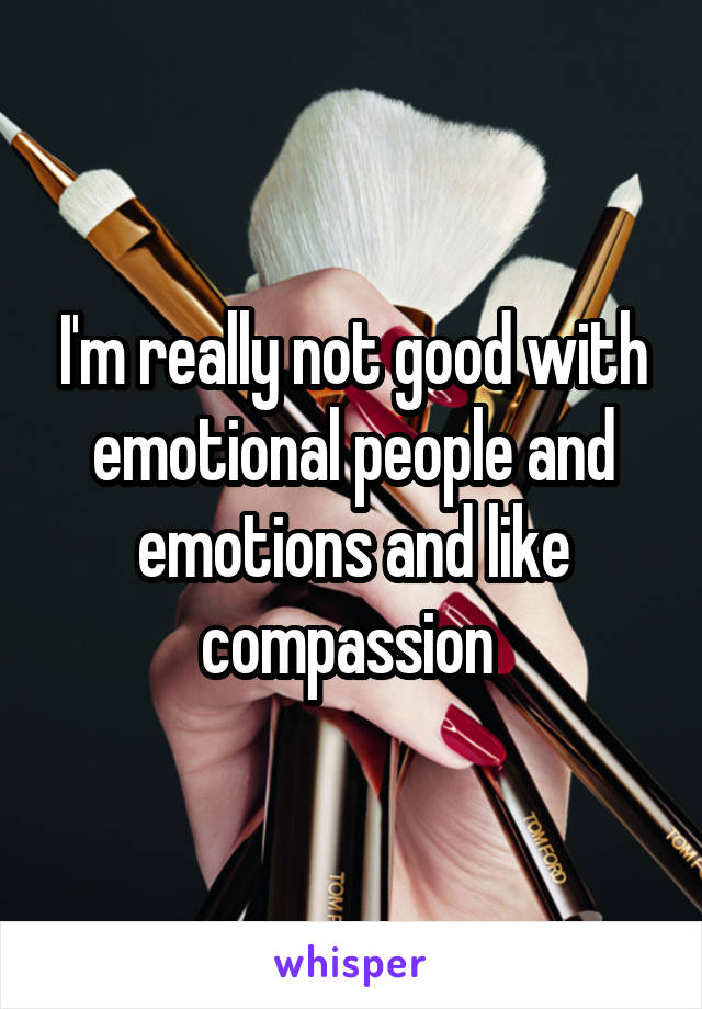 I'm really not good with emotional people and emotions and like compassion