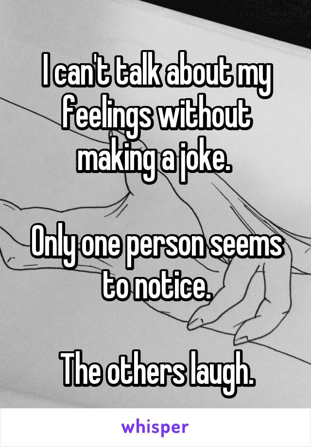 I can't talk about my feelings without making a joke.   Only one person seems to notice.  The others laugh.