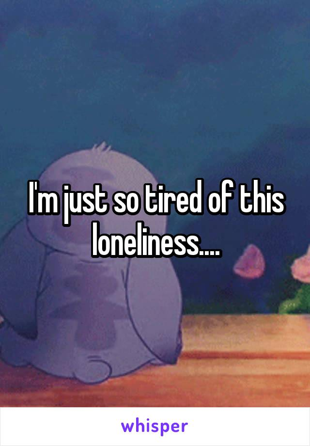 I'm just so tired of this loneliness....