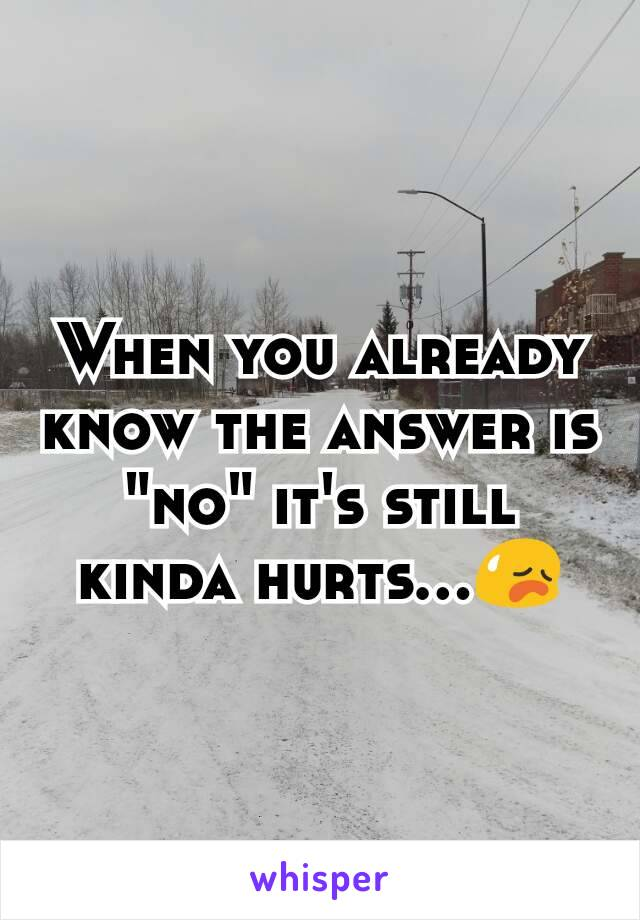 """When you already know the answer is """"no"""" it's still kinda hurts...😥"""