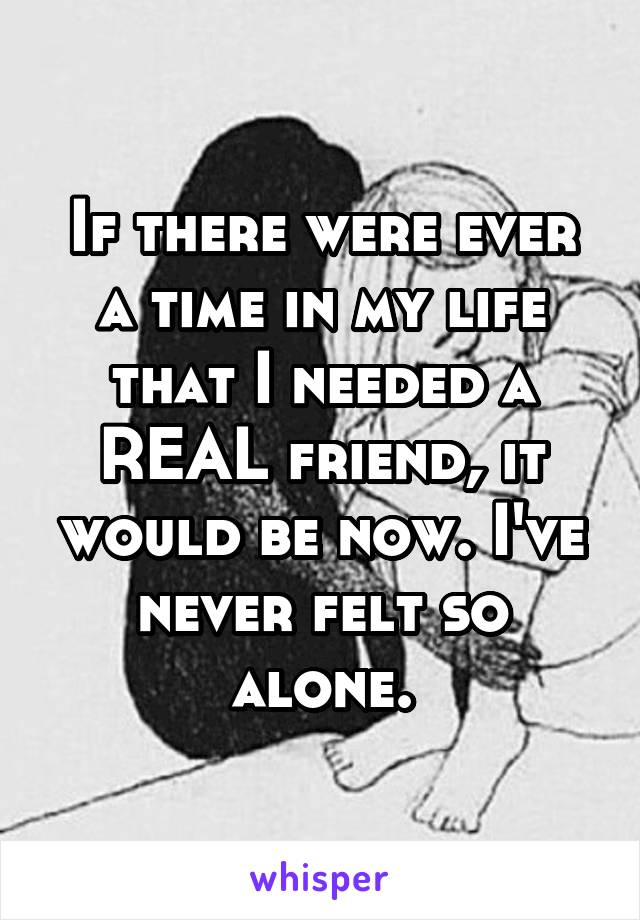 If there were ever a time in my life that I needed a REAL friend, it would be now. I've never felt so alone.