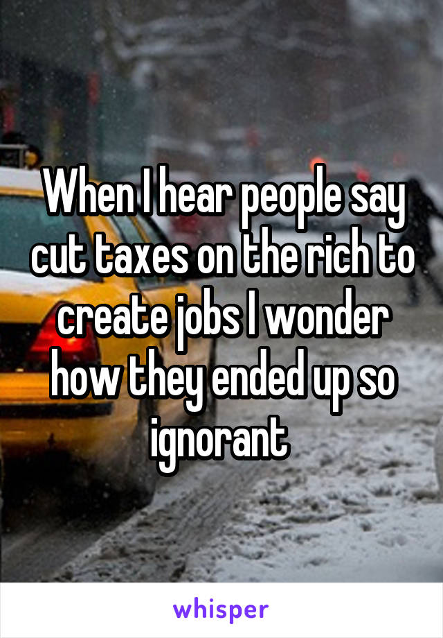 When I hear people say cut taxes on the rich to create jobs I wonder how they ended up so ignorant
