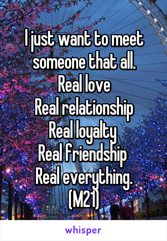 I just want to meet someone that all. Real love Real relationship Real loyalty  Real friendship  Real everything. (M21)