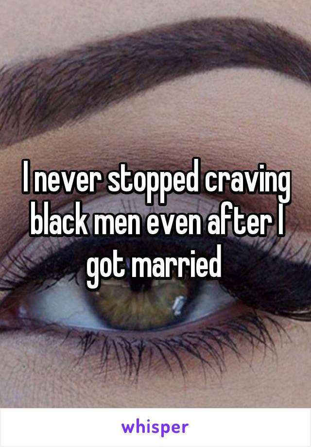 I never stopped craving black men even after I got married