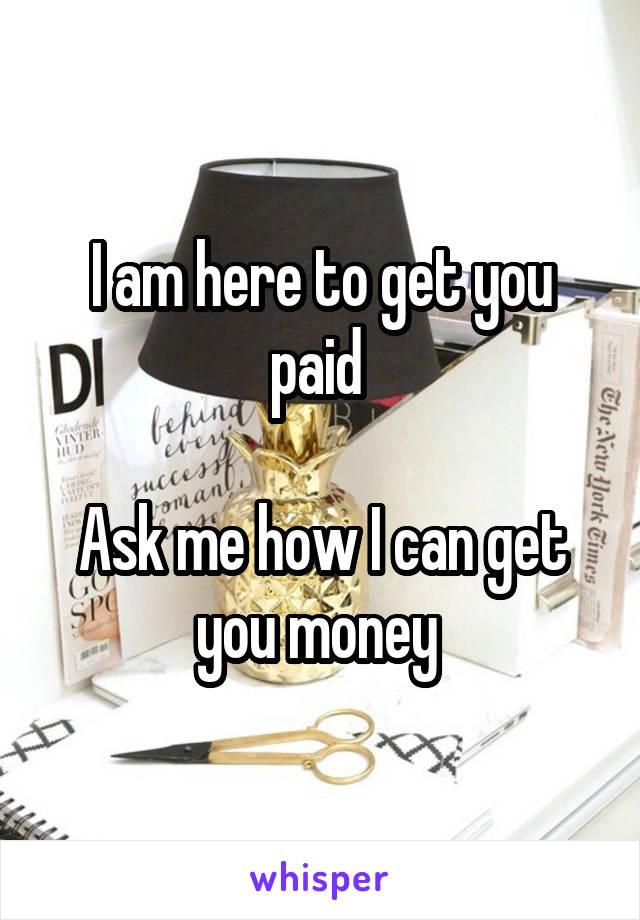 I am here to get you paid   Ask me how I can get you money