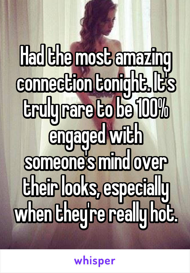 Had the most amazing connection tonight. It's truly rare to be 100% engaged with someone's mind over their looks, especially when they're really hot.