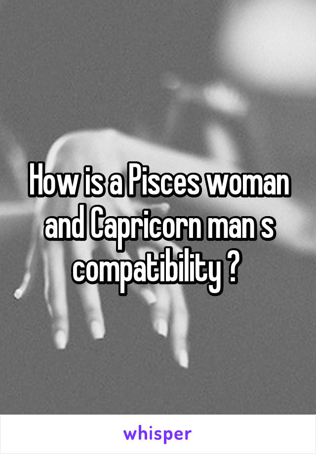 How is a Pisces woman and Capricorn man s compatibility ?