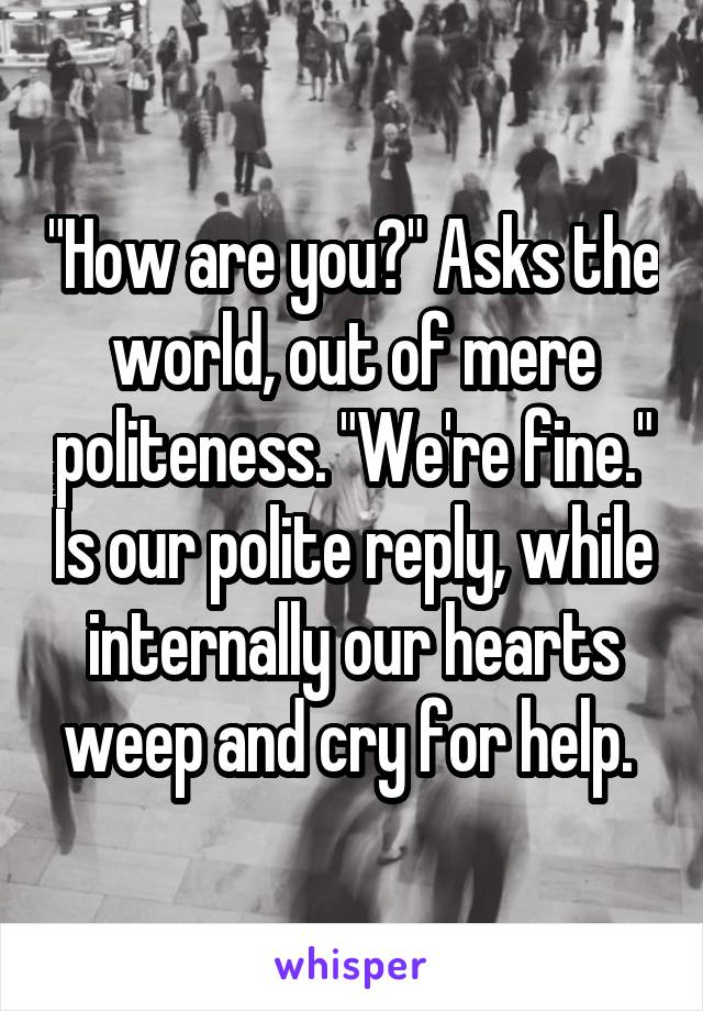 """""""How are you?"""" Asks the world, out of mere politeness. """"We're fine."""" Is our polite reply, while internally our hearts weep and cry for help."""