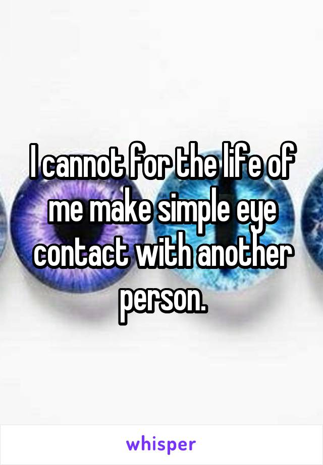 I cannot for the life of me make simple eye contact with another person.