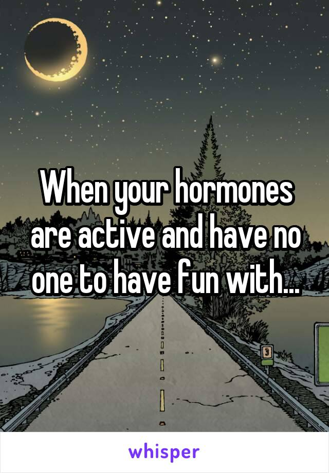 When your hormones are active and have no one to have fun with...