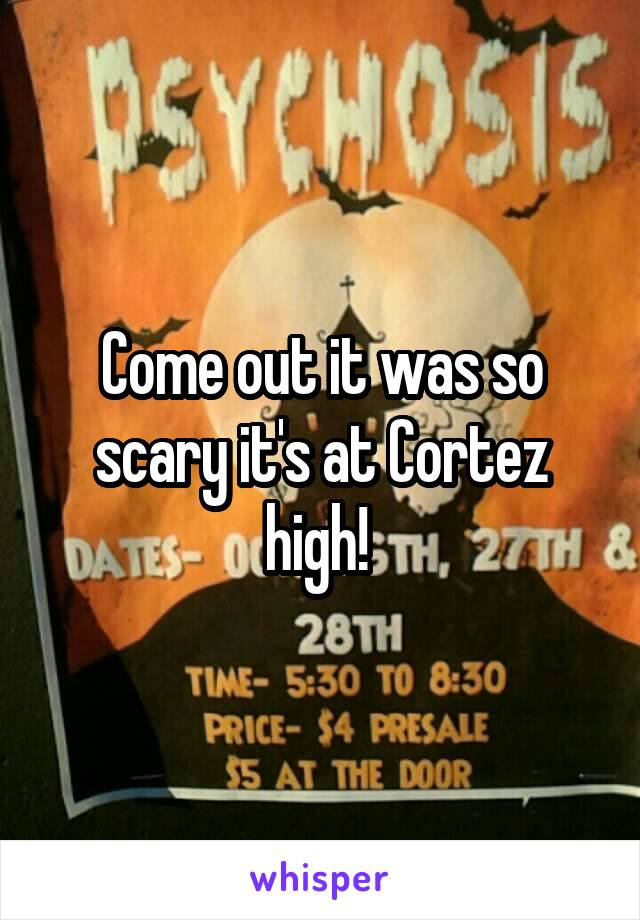 Come out it was so scary it's at Cortez high!