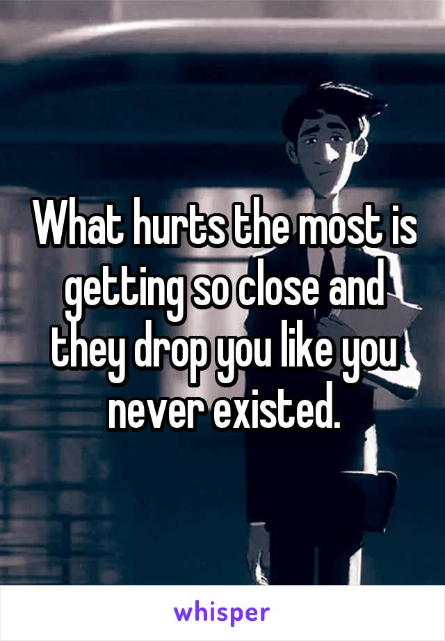 What hurts the most is getting so close and they drop you like you never existed.