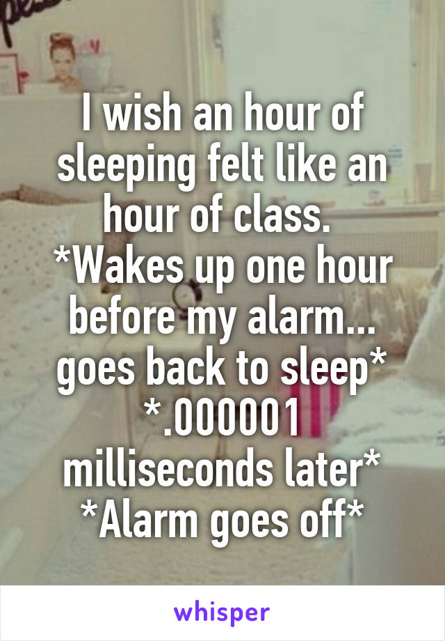 I wish an hour of sleeping felt like an hour of class.  *Wakes up one hour before my alarm... goes back to sleep* *.000001 milliseconds later* *Alarm goes off*