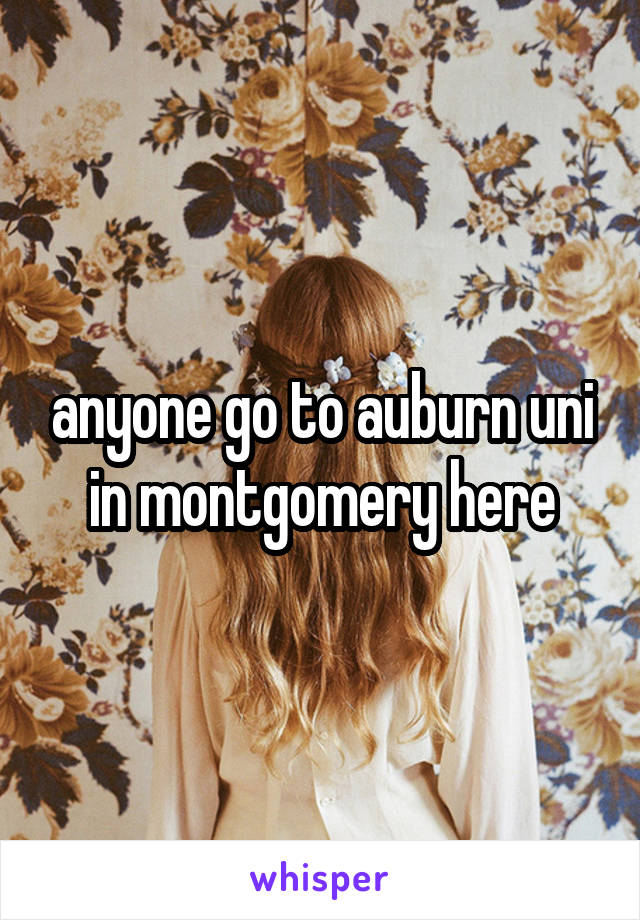 anyone go to auburn uni in montgomery here