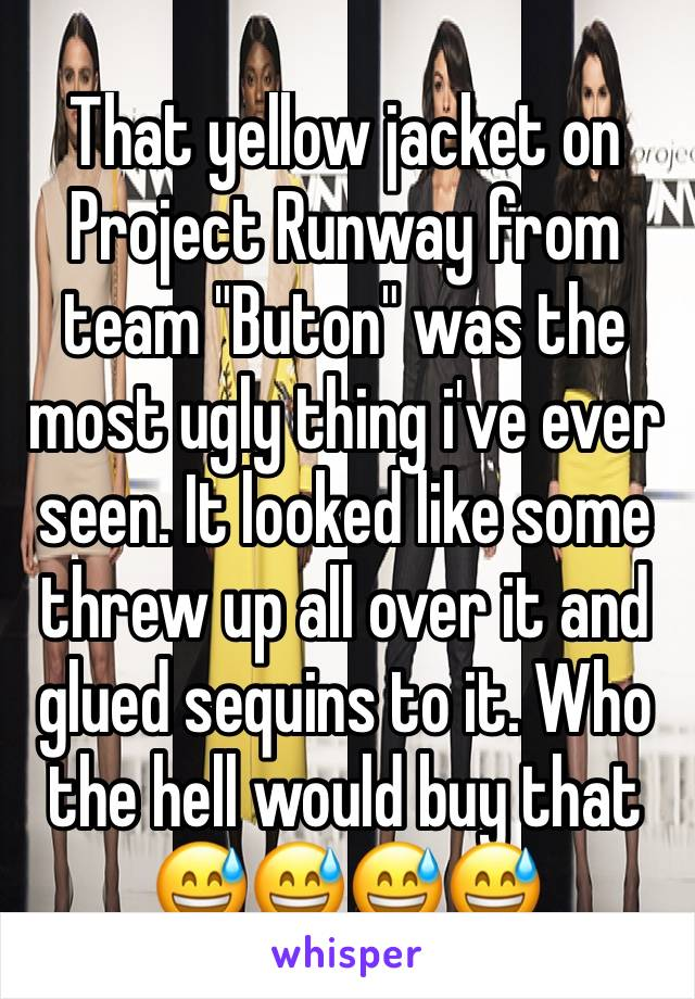 """That yellow jacket on Project Runway from team """"Buton"""" was the most ugly thing i've ever seen. It looked like some threw up all over it and glued sequins to it. Who the hell would buy that 😅😅😅😅"""