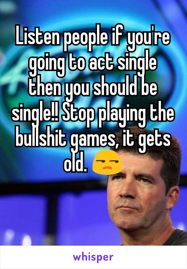 Listen people if you're going to act single then you should be single!! Stop playing the bullshit games, it gets old. 😒