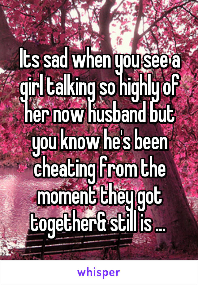 Its sad when you see a girl talking so highly of her now husband but you know he's been cheating from the moment they got together& still is ...