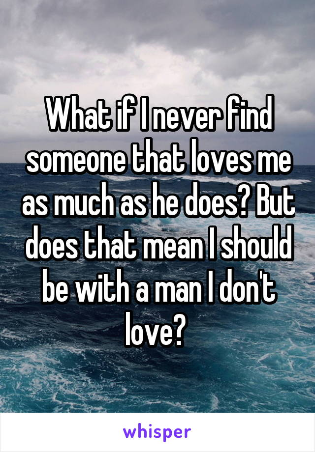 What if I never find someone that loves me as much as he does? But does that mean I should be with a man I don't love?