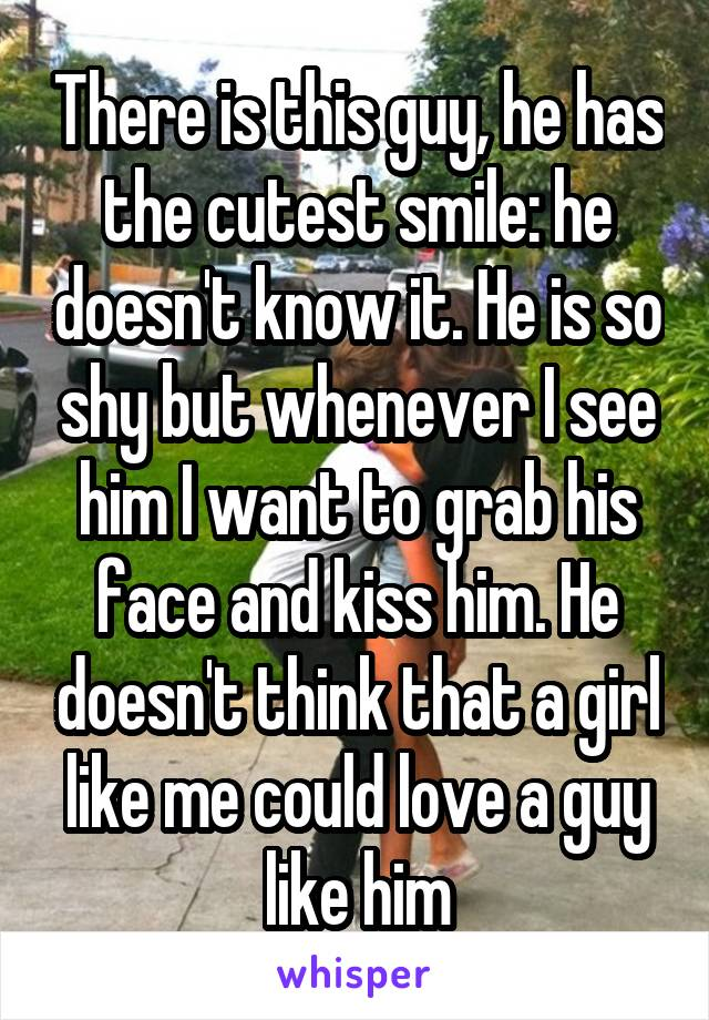 There is this guy, he has the cutest smile: he doesn't know it. He is so shy but whenever I see him I want to grab his face and kiss him. He doesn't think that a girl like me could love a guy like him