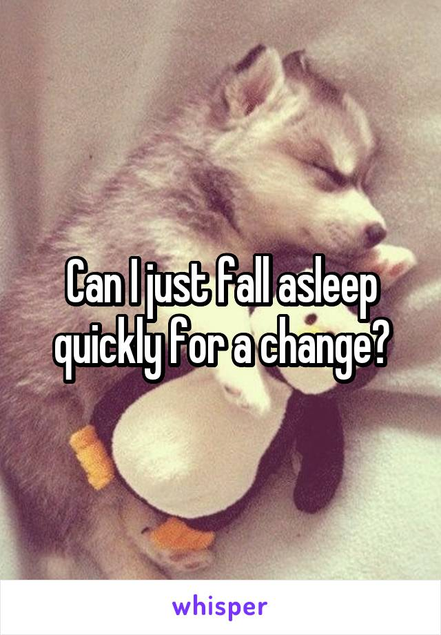 Can I just fall asleep quickly for a change?