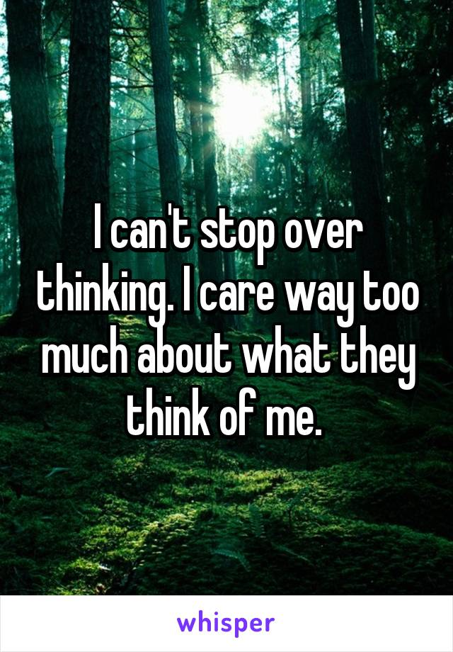 I can't stop over thinking. I care way too much about what they think of me.