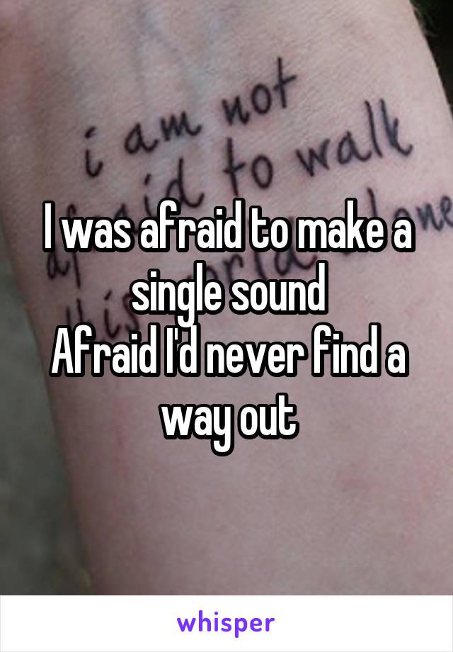 I was afraid to make a single sound Afraid I'd never find a way out