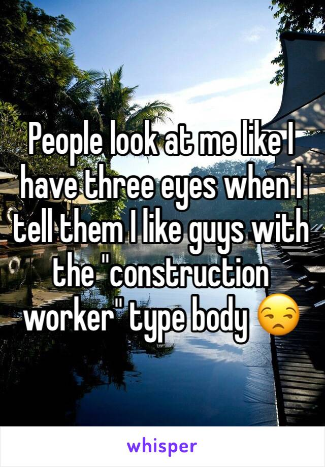 """People look at me like I have three eyes when I tell them I like guys with the """"construction worker"""" type body 😒"""