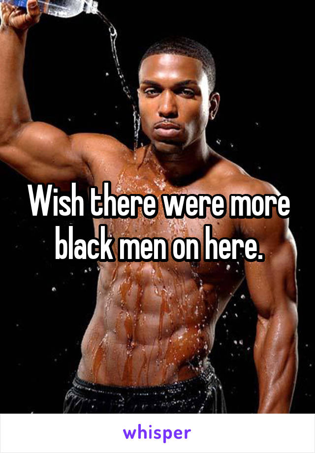 Wish there were more black men on here.