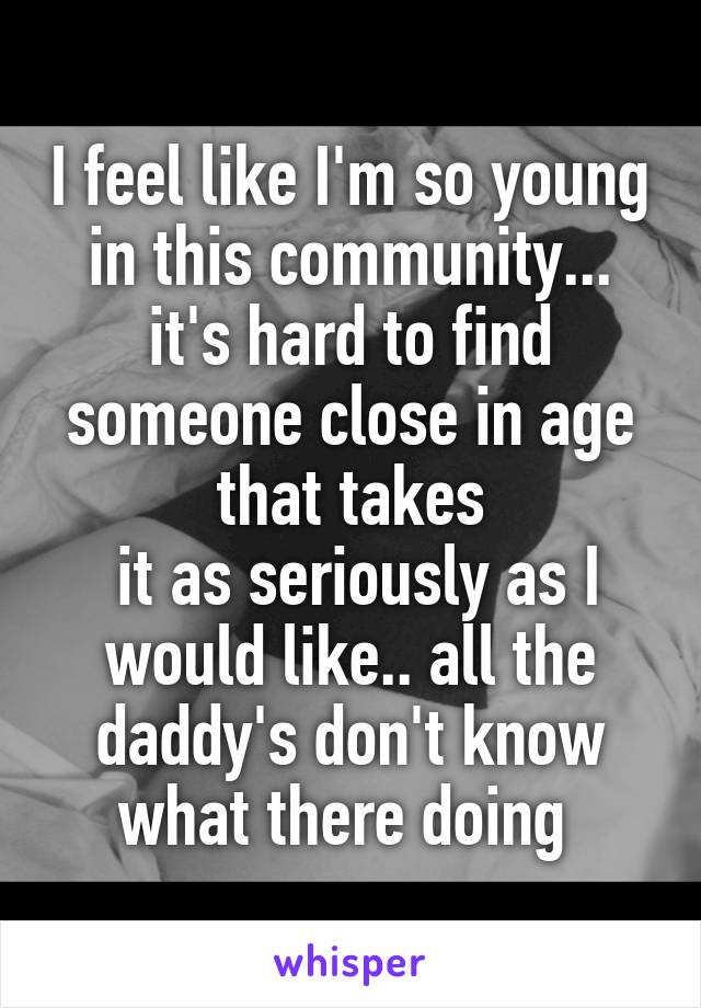 I feel like I'm so young in this community... it's hard to find someone close in age that takes  it as seriously as I would like.. all the daddy's don't know what there doing