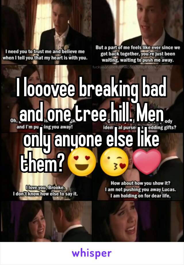 I looovee breaking bad and one tree hill. Men only anyone else like them?😍😘❤