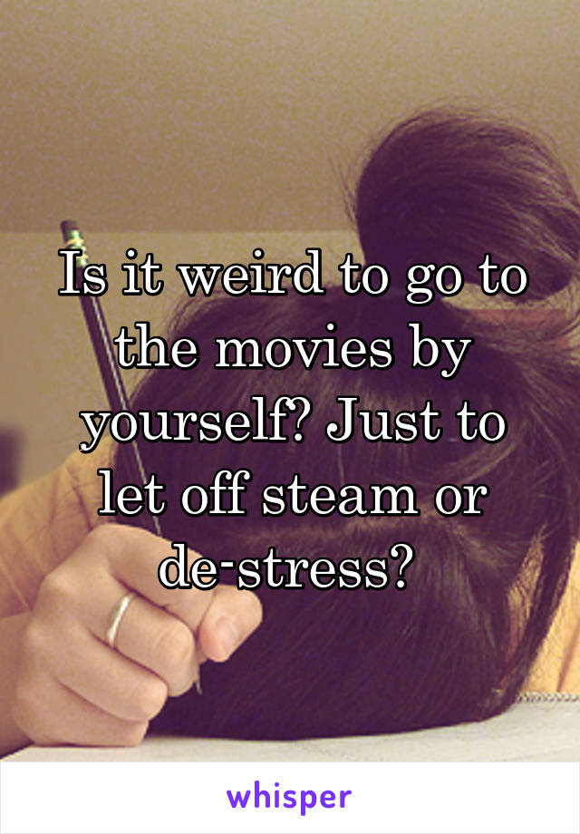 Is it weird to go to the movies by yourself? Just to let off steam or de-stress?