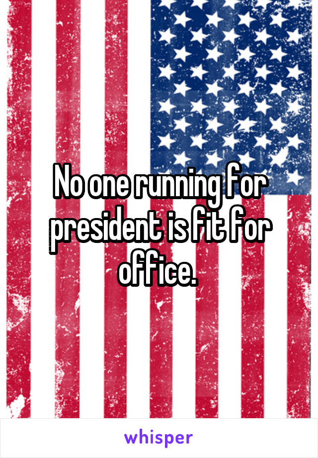 No one running for president is fit for office.