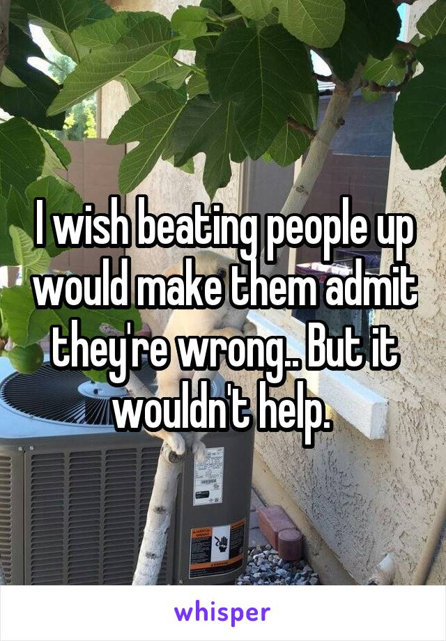 I wish beating people up would make them admit they're wrong.. But it wouldn't help.